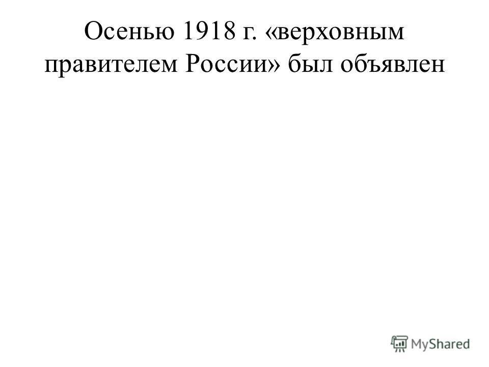 Осенью 1918 г. «верховным правителем России» был объявлен