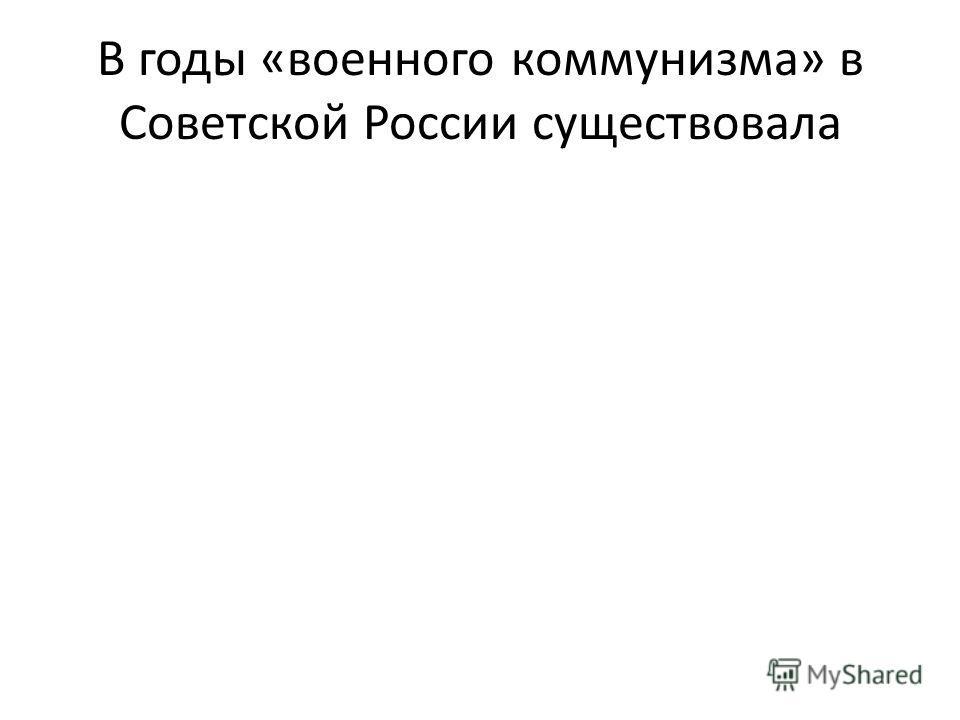 В годы «военного коммунизма» в Советской России существовала