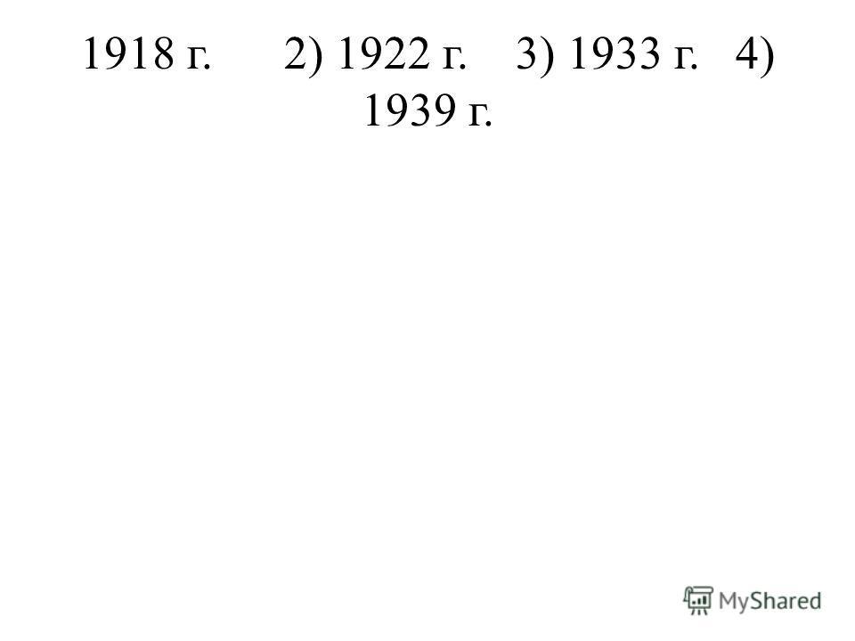 1918 г. 2) 1922 г. 3) 1933 г. 4) 1939 г.