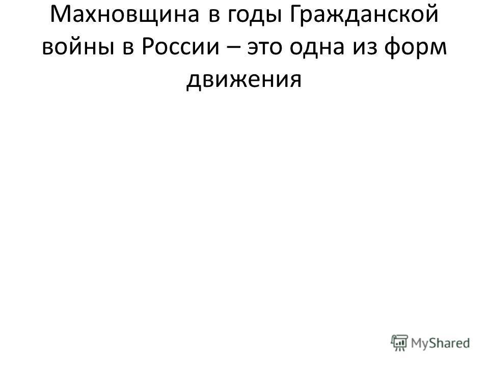 Махновщина в годы Гражданской войны в России – это одна из форм движения