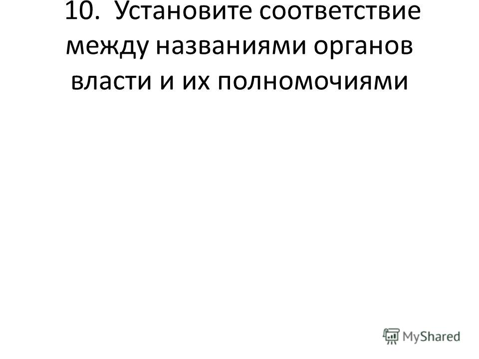 10. Установите соответствие между названиями органов власти и их полномочиями