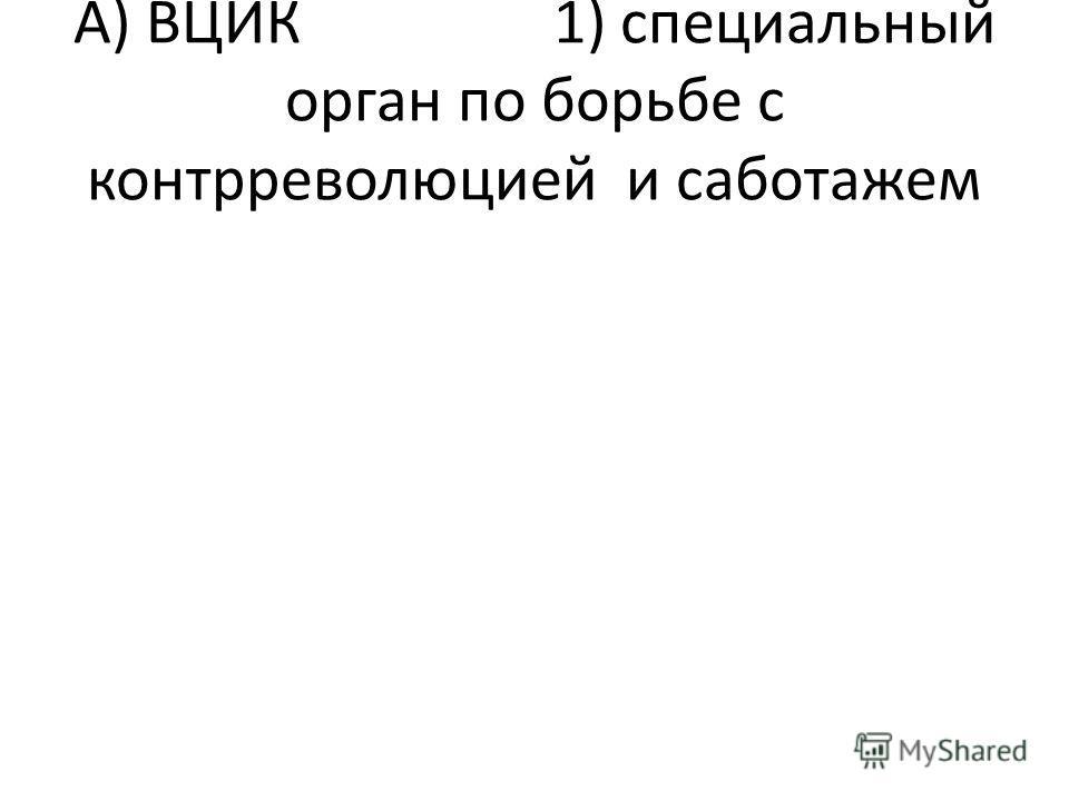 А) ВЦИК 1) специальный орган по борьбе с контрреволюцией и саботажем