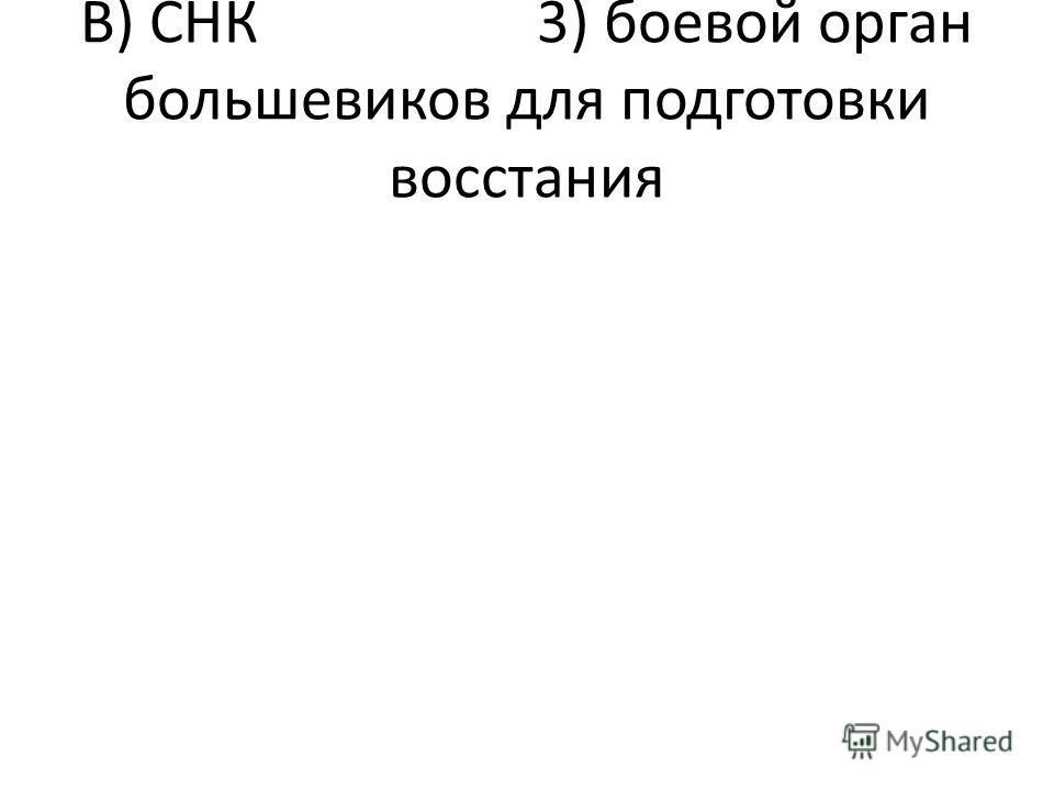 В) СНК 3) боевой орган большевиков для подготовки восстания