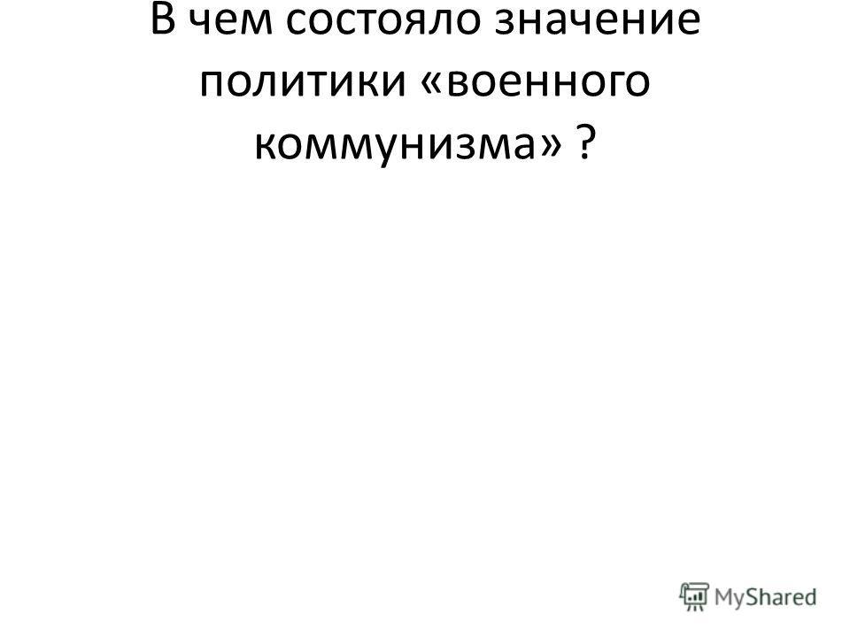 В чем состояло значение политики «военного коммунизма» ?