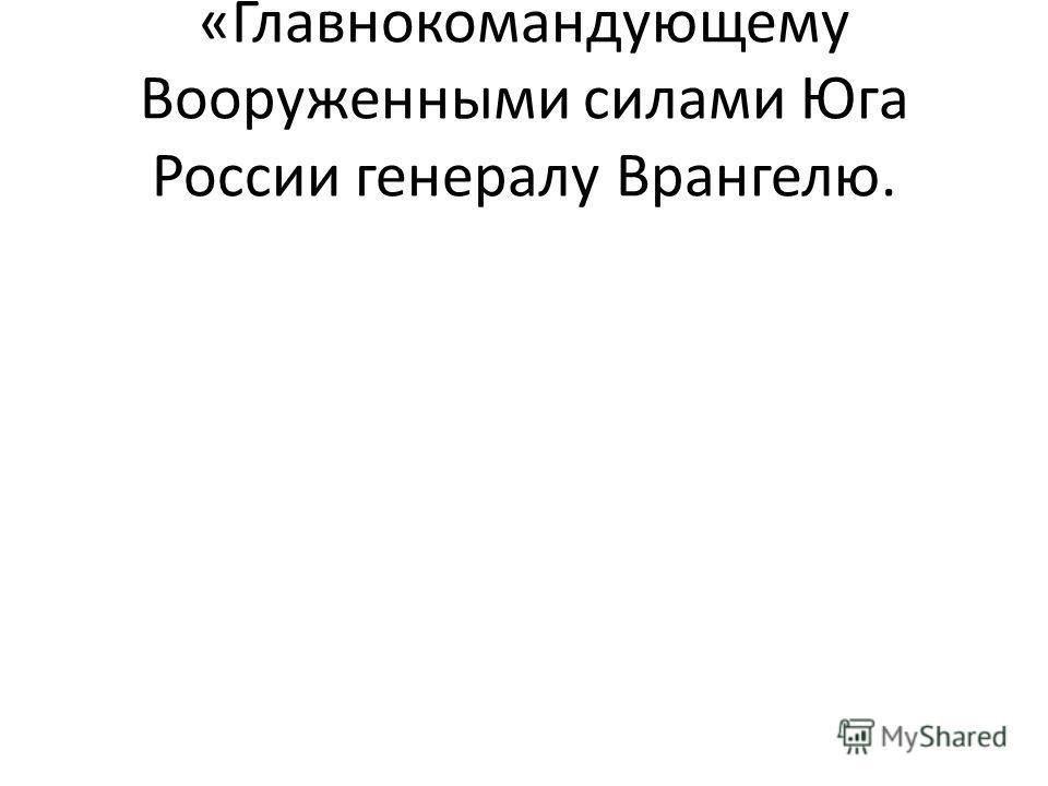 «Главнокомандующему Вооруженными силами Юга России генералу Врангелю.