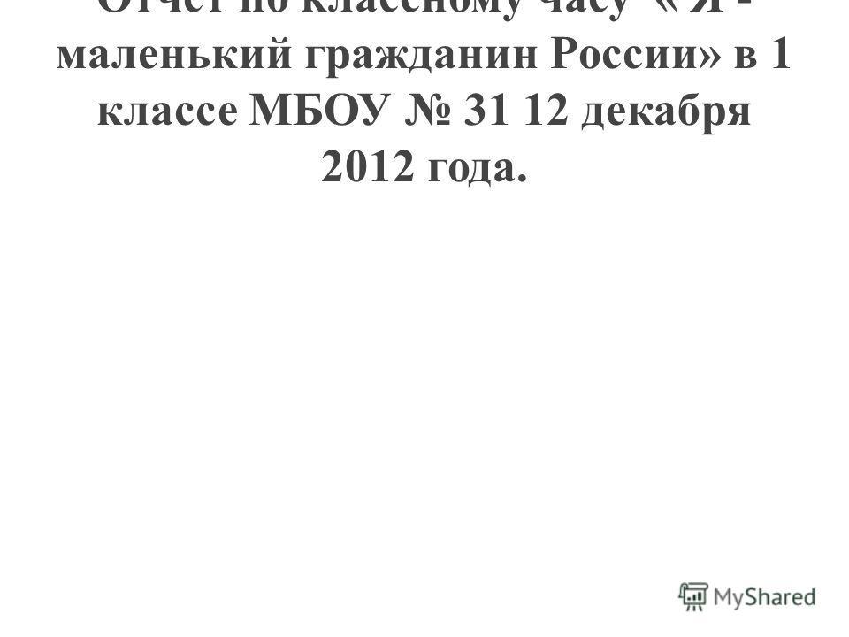 Отчет по классному часу « Я - маленький гражданин России» в 1 классе МБОУ 31 12 декабря 2012 года.