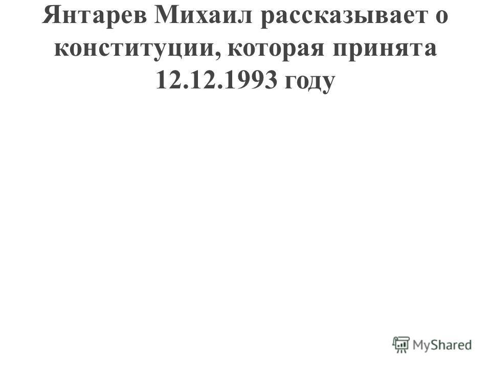 Янтарев Михаил рассказывает о конституции, которая принята 12.12.1993 году