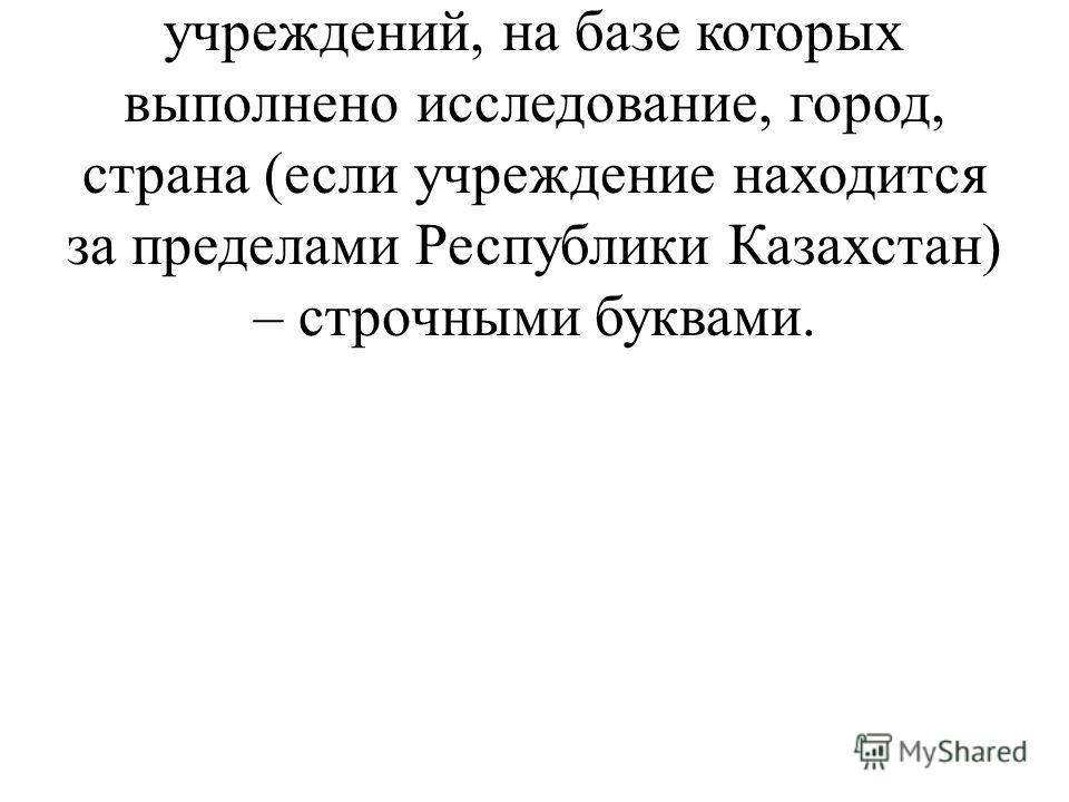 - Ниже через 1 строку (по центру) - полное официальное название учреждений, на базе которых выполнено исследование, город, страна (если учреждение находится за пределами Республики Казахстан) – строчными буквами.