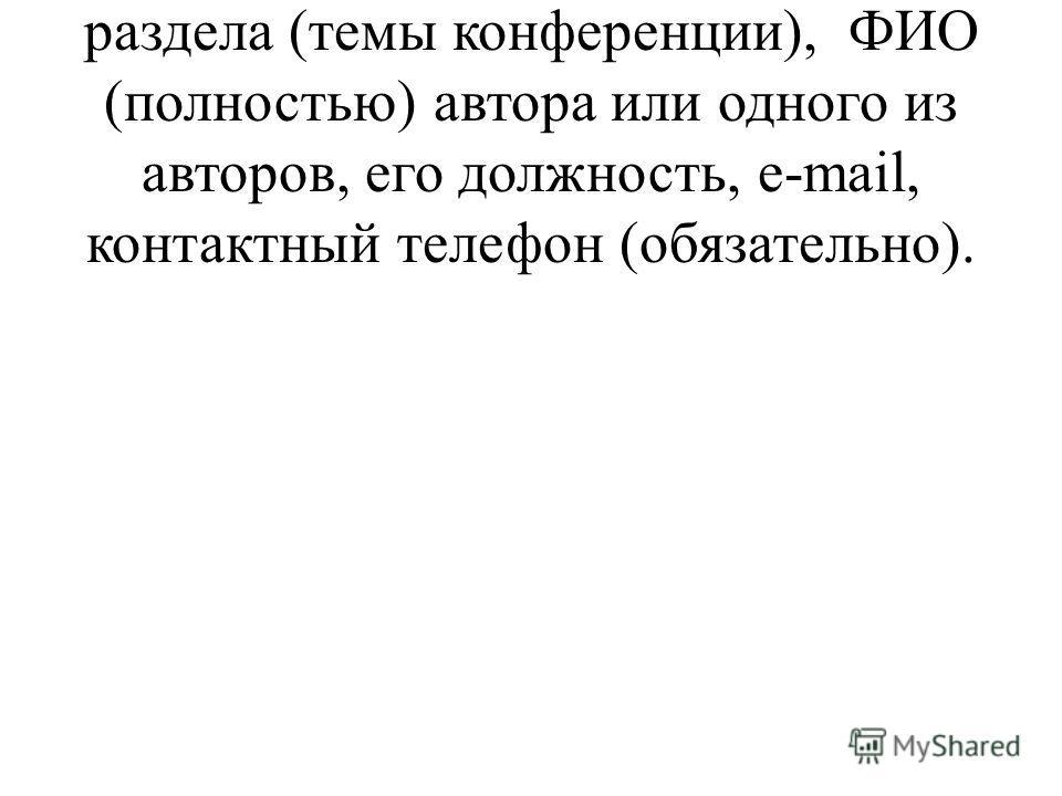 - В конце тезиса указывается номер раздела (темы конференции), ФИО (полностью) автора или одного из авторов, его должность, е-mail, контактный телефон (обязательно).