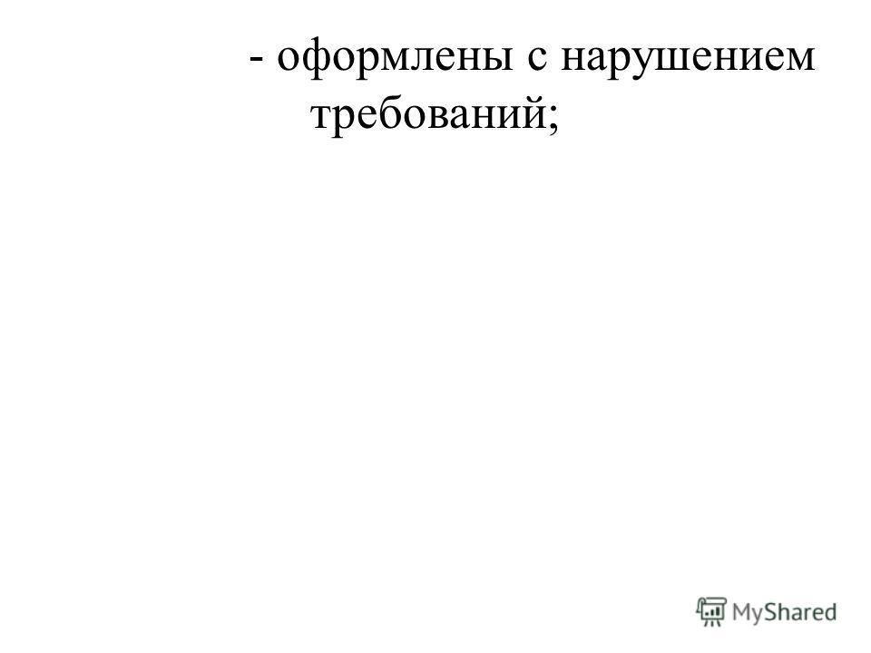 - оформлены с нарушением требований;