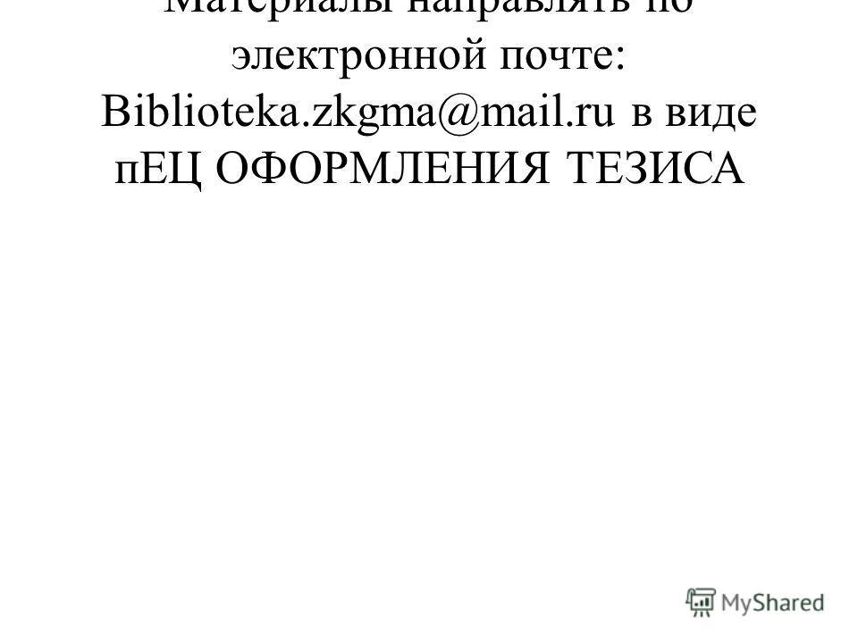 Материалы направлять по электронной почте: Biblioteka.zkgma@mail.ru в виде пЕЦ ОФОРМЛЕНИЯ ТЕЗИСА