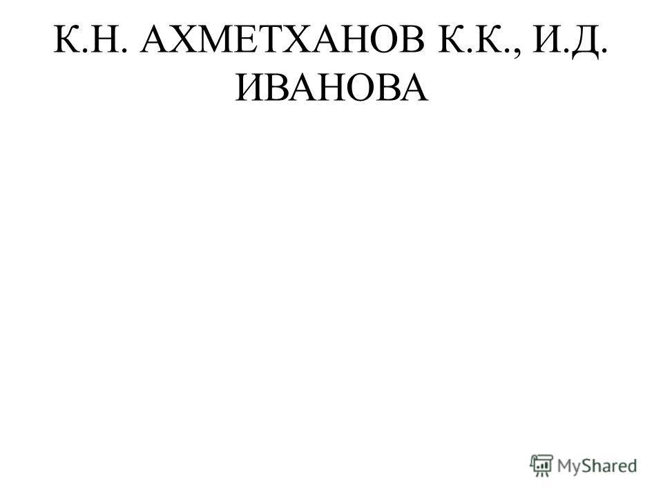 К.Н. АХМЕТХАНОВ К.К., И.Д. ИВАНОВА