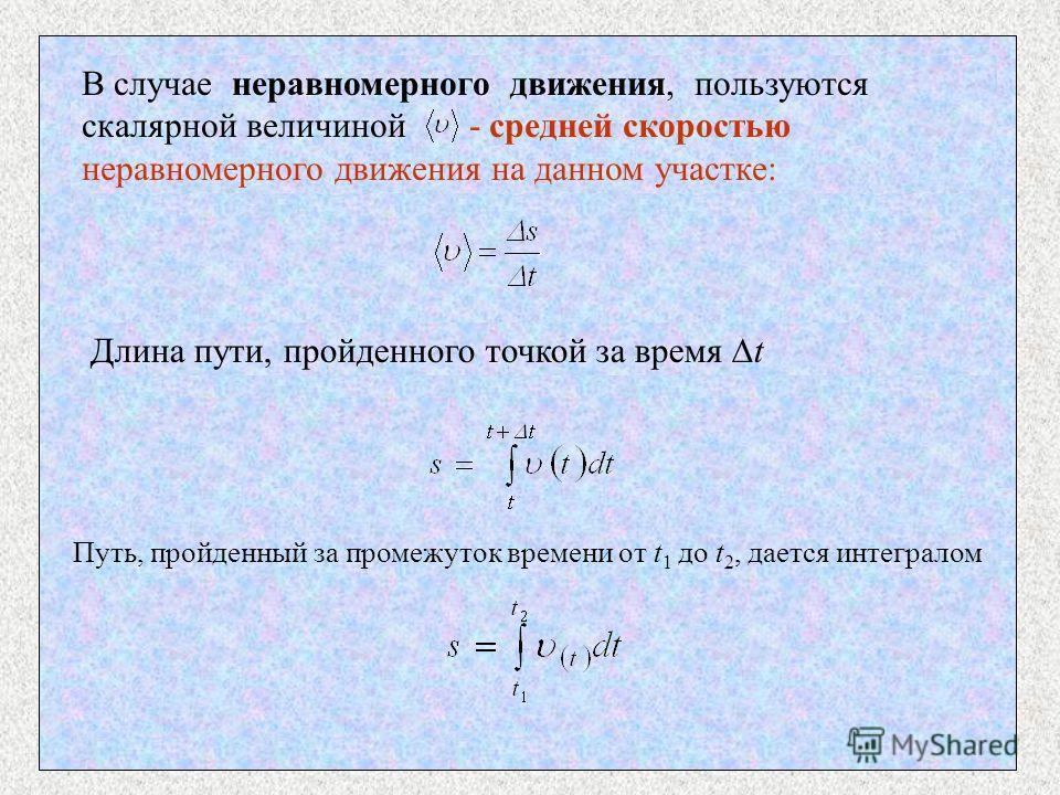 В случае неравномерного движения, пользуются скалярной величиной - средней скоростью неравномерного движения на данном участке: Длина пути, пройденного точкой за время t Путь, пройденный за промежуток времени от t 1 до t 2, дается интегралом