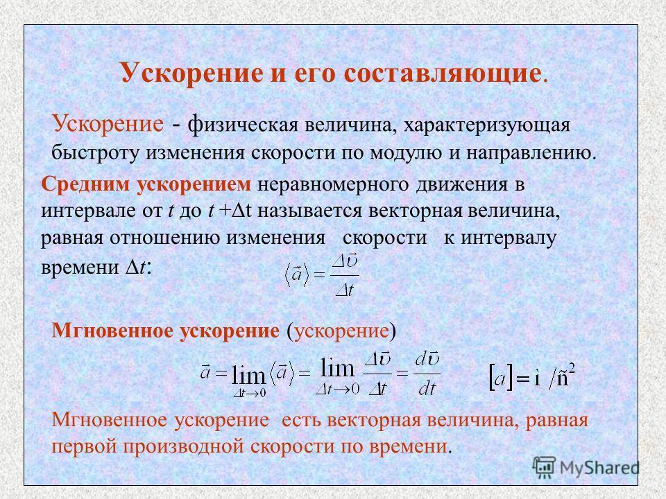 Ускорение и его составляющие. Ускорение - ф изическая величина, характеризующая быстроту изменения скорости по модулю и направлению. Средним ускорением неравномерного движения в интервале от t до t + t называется векторная величина, равная отношению