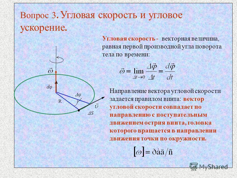 Вопрос 3. Угловая скорость и угловое ускорение. Угловая скорость - векторная величина, равная первой производной угла поворота тела по времени: R ΔS Δφ dφ Направление вектора угловой скорости задается правилом винта: вектор угловой скорости совпадает