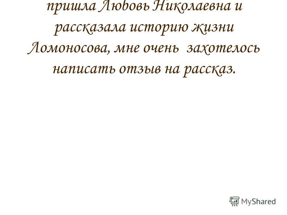 После того как к нам на урок пришла Любовь Николаевна и рассказала историю жизни Ломоносова, мне очень захотелось написать отзыв на рассказ.