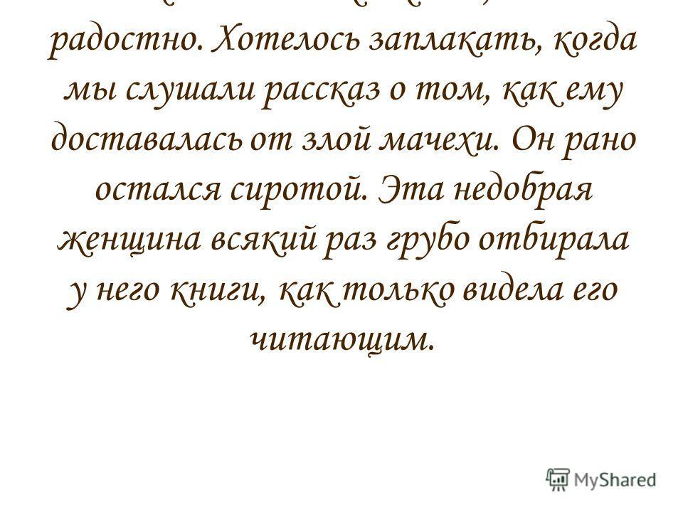 Когда я слушала повествование про великого ученого из книги «Жизнь замечательных детей» В.Воскобойникова, то в каких-то местах мне было жалко его, иногда и радостно. Хотелось заплакать, когда мы слушали рассказ о том, как ему доставалась от злой маче