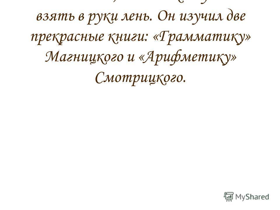 Михаил искал книги, чтобы больше знать, а нам и книгу иногда взять в руки лень. Он изучил две прекрасные книги: «Грамматику» Магницкого и «Арифметику» Смотрицкого.