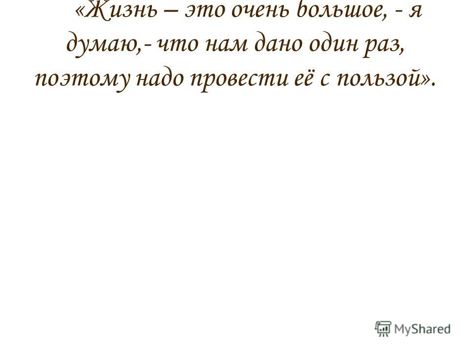 «Жизнь – это очень большое, - я думаю,- что нам дано один раз, поэтому надо провести её с пользой».