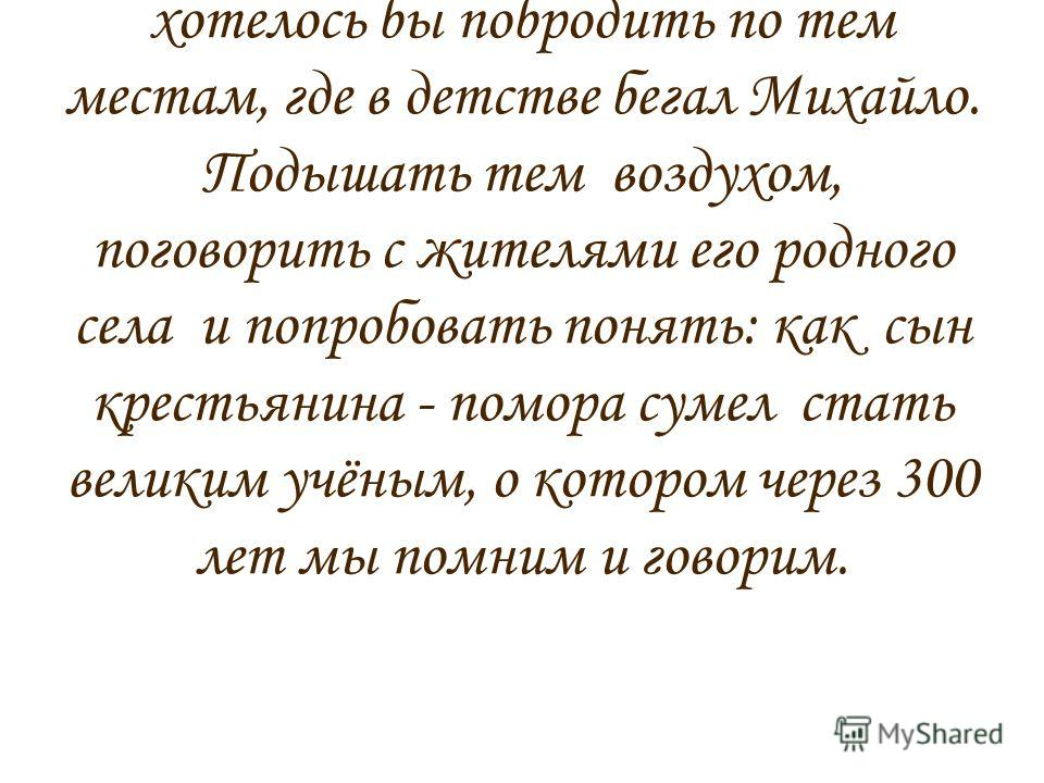 А как здорово было бы побывать в селе Ломоносово (бывшее село Денисовка), откуда родом М.В.Ломоносов. С 1911.г оно стало носить имя великого учёного. Как хотелось бы побродить по тем местам, где в детстве бегал Михайло. Подышать тем воздухом, поговор
