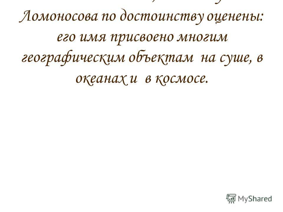 В заключение хотела бы написать о том, что заслуги Ломоносова по достоинству оценены: его имя присвоено многим географическим объектам на суше, в океанах и в космосе.