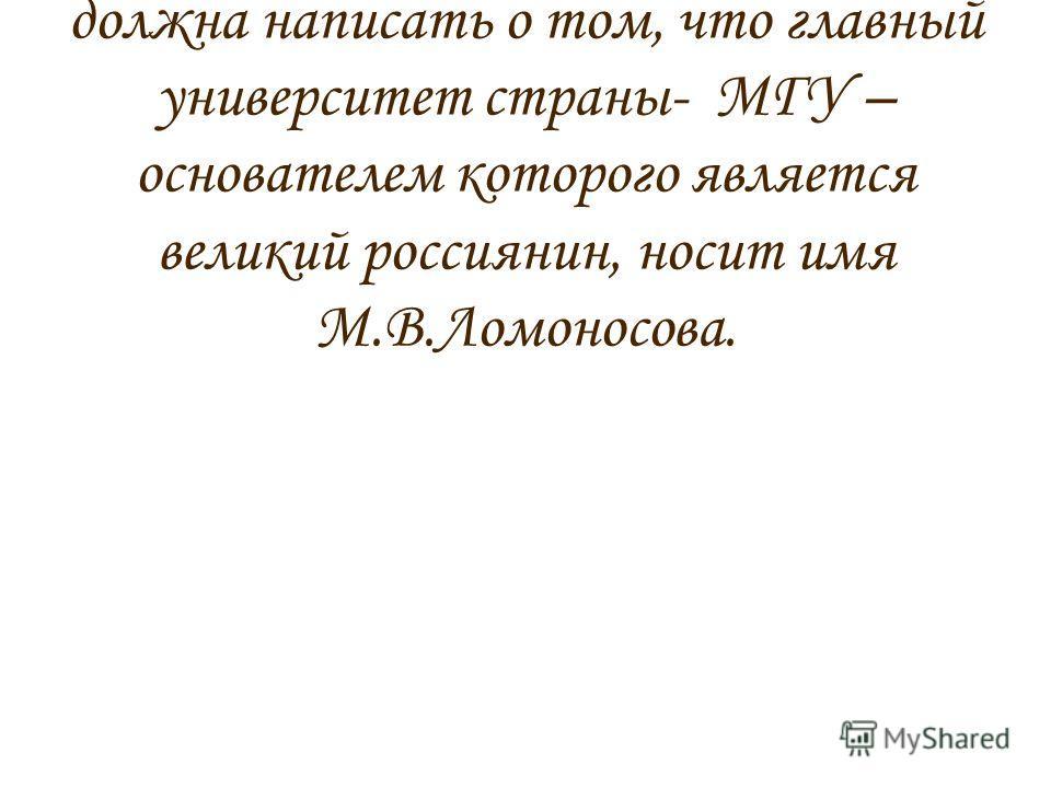 Но прежде чем я начну перечислять географические объекты, должна написать о том, что главный университет страны- МГУ – основателем которого является великий россиянин, носит имя М.В.Ломоносова.