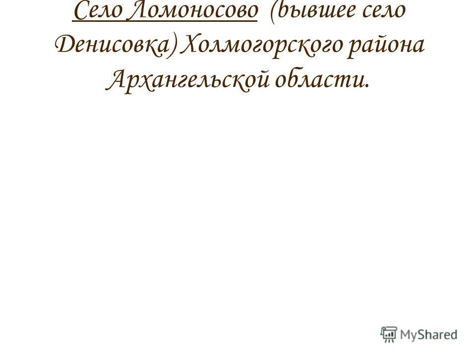 Село Ломоносово (бывшее село Денисовка) Холмогорского района Архангельской области.