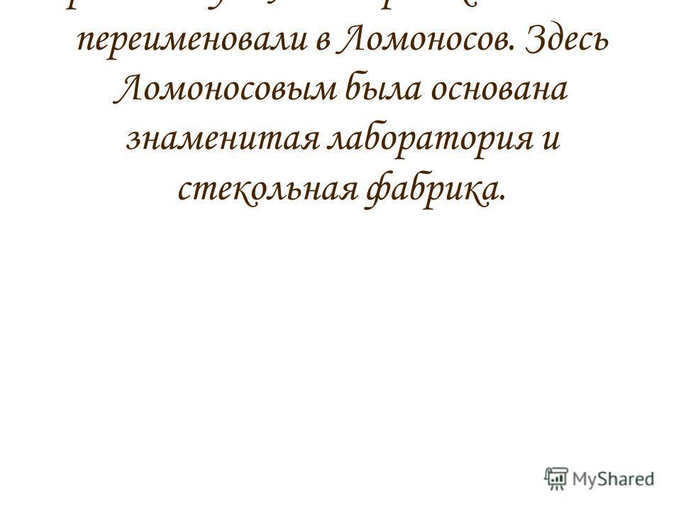 Город Ломоносов. В 1951 году город Ораниенбаум Ленинградской области переименовали в Ломоносов. Здесь Ломоносовым была основана знаменитая лаборатория и стекольная фабрика.