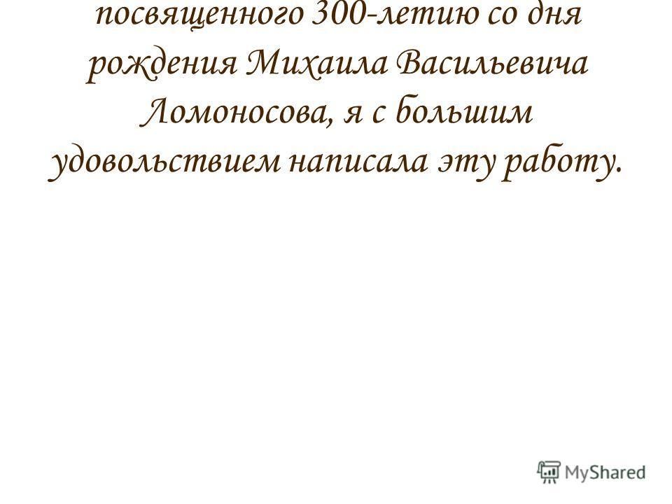 В рамках литературного конкурса, посвященного 300-летию со дня рождения Михаила Васильевича Ломоносова, я с большим удовольствием написала эту работу.
