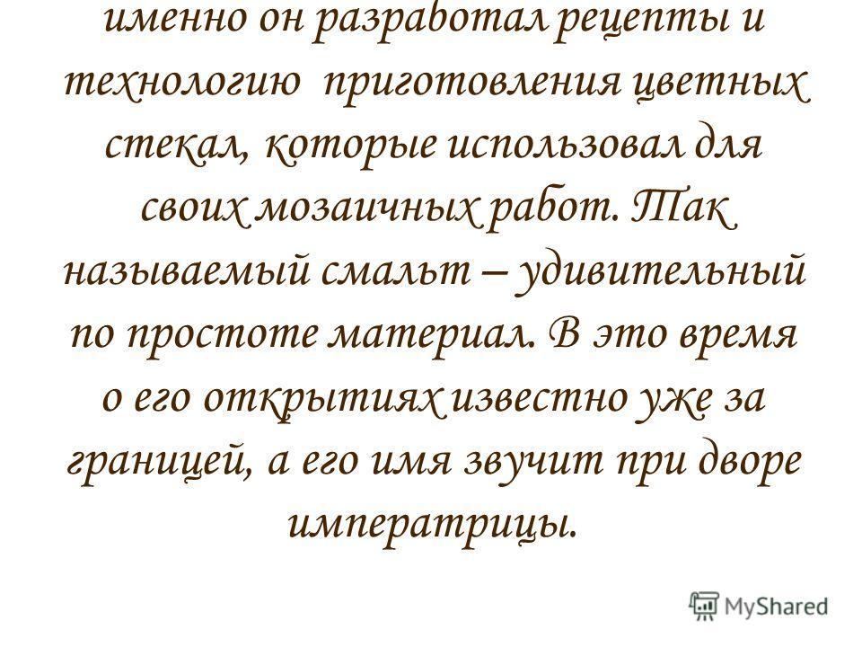 М. В. Ломоносов – не только великий ученый, прославивший Россию и сделавший множество открытий в самых разных областях науки, но и мастер мозаичного искусства. Ни для кого не секрет, что именно он разработал рецепты и технологию приготовления цветных