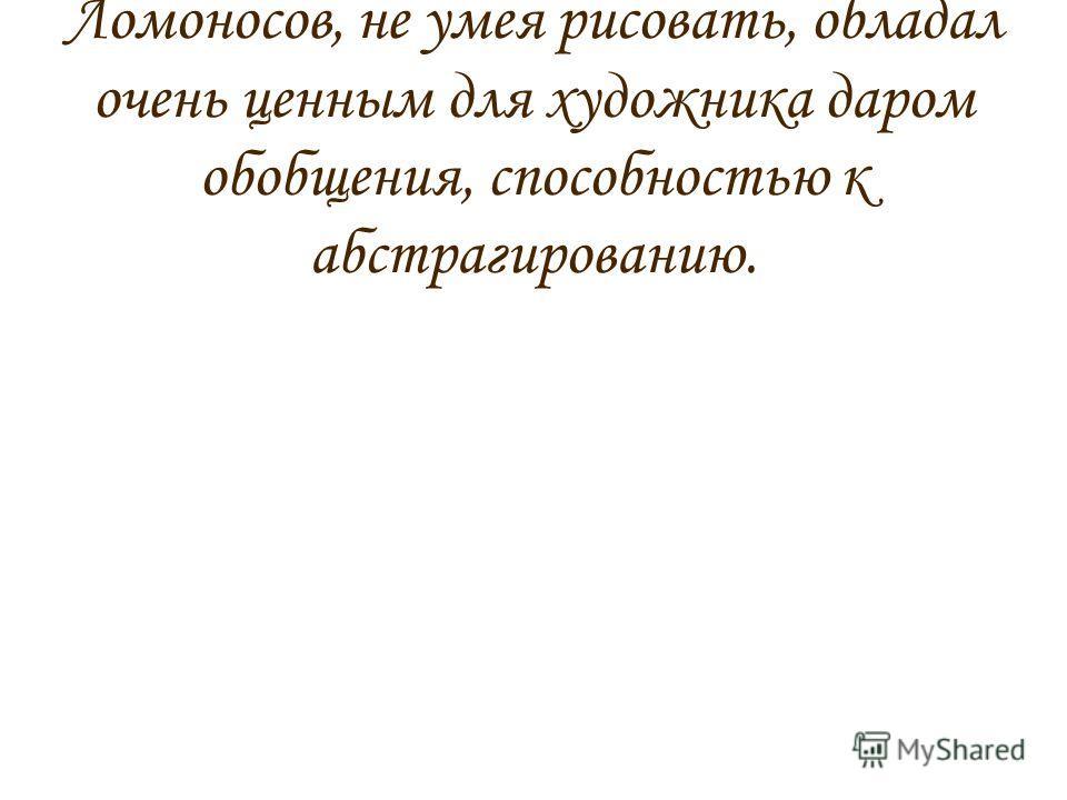 Но самое интересное то, что Ломоносов, не умея рисовать, обладал очень ценным для художника даром обобщения, способностью к абстрагированию.