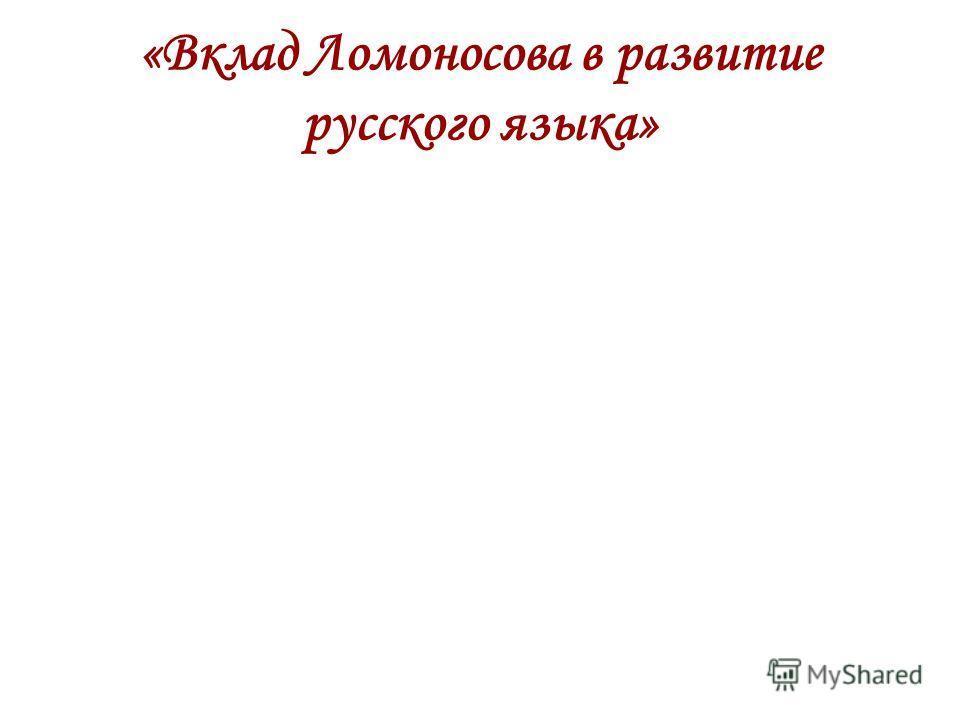 «Вклад Ломоносова в развитие русского языка»