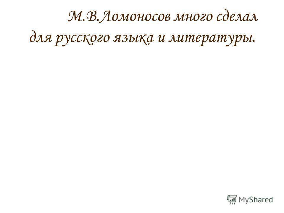М.В.Ломоносов много сделал для русского языка и литературы.