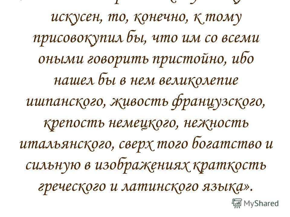 Вот что он писал: «Карл Пятый, римский император, говаривал, что ишпанским языком с богом, французским – с друзьями, немецким – с неприятелем, итлианским – с женским полом говорить прилично. Но если бы он российскому языку был искусен, то, конечно, к