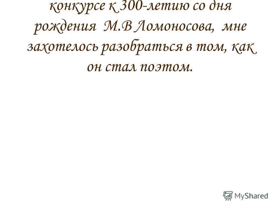 Узнав в школе о литературном конкурсе к 300-летию со дня рождения М.В Ломоносова, мне захотелось разобраться в том, как он стал поэтом.