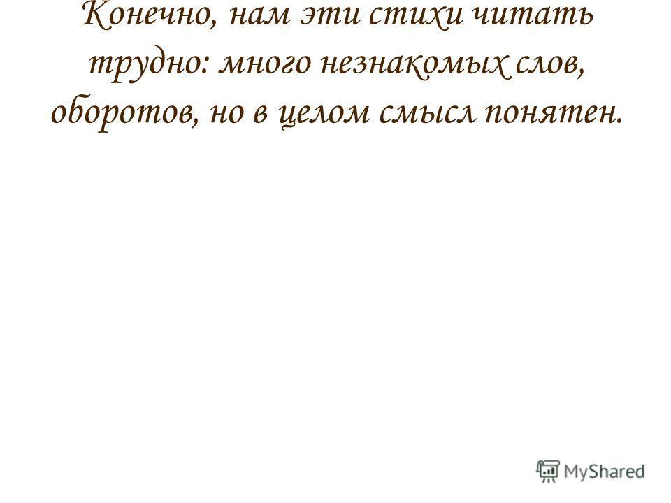 Конечно, нам эти стихи читать трудно: много незнакомых слов, оборотов, но в целом смысл понятен.