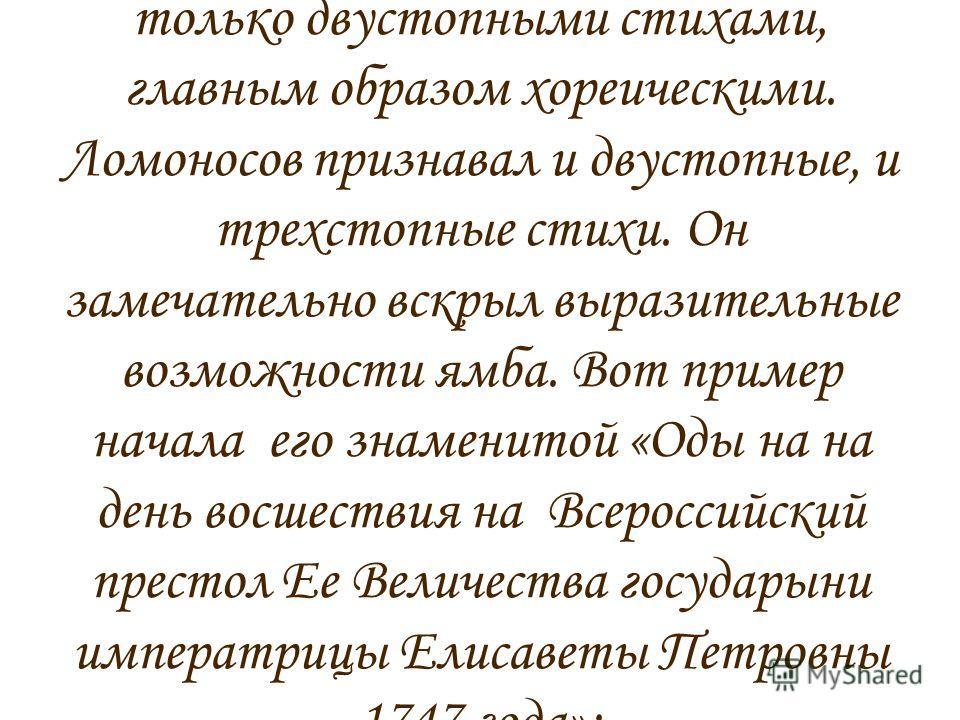 Много позже, став уже признанным ученым, Ломоносов решил «привить» на русскую почву немецкий силлабо-тонический стих, где в строгом порядке чередуются ударные и безударные слоги. Хотя его современник, поэт Тредиаковский, считал, что можно пользоватьс