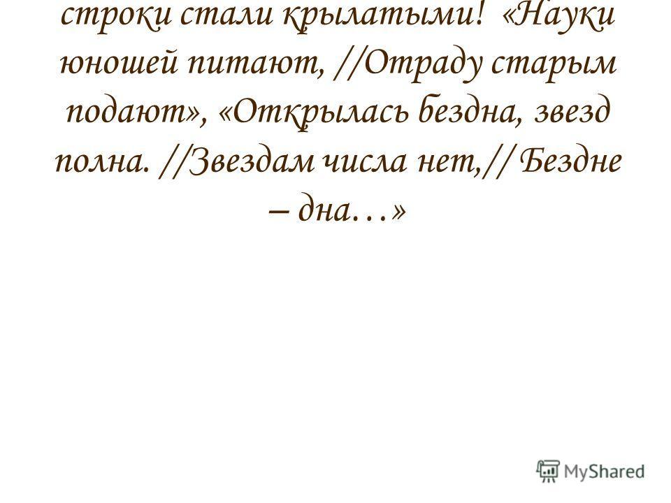 Да, стихи Ломоносова нам читать трудно. Но ведь многие его строки стали крылатыми! «Науки юношей питают, //Отраду старым подают», «Открылась бездна, звезд полна. //Звездам числа нет,// Бездне – дна…»