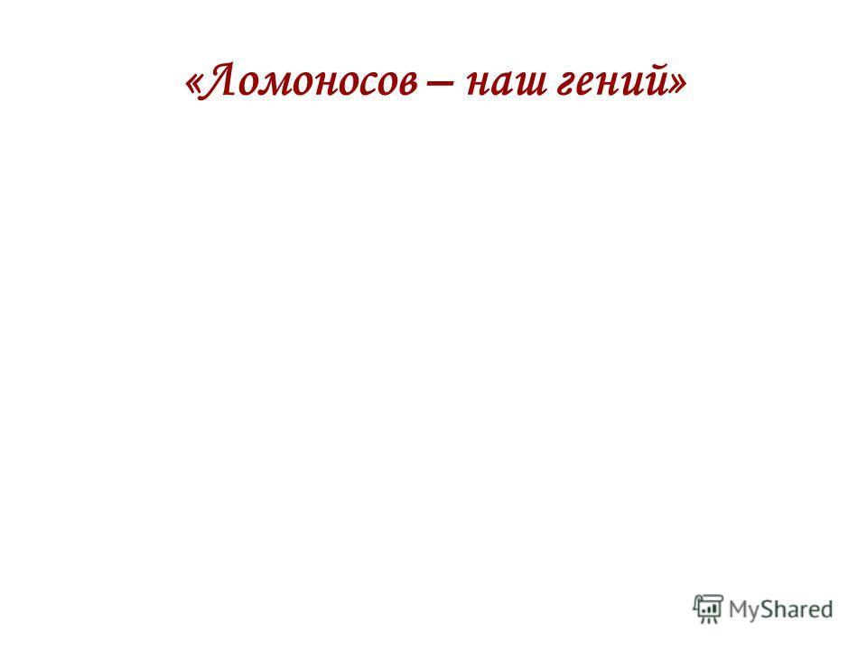 «Ломоносов – наш гений»