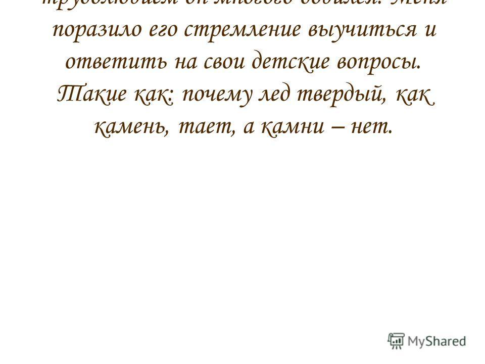 Ломоносов был гением. Своим трудолюбием он многого добился. Меня поразило его стремление выучиться и ответить на свои детские вопросы. Такие как: почему лед твердый, как камень, тает, а камни – нет.