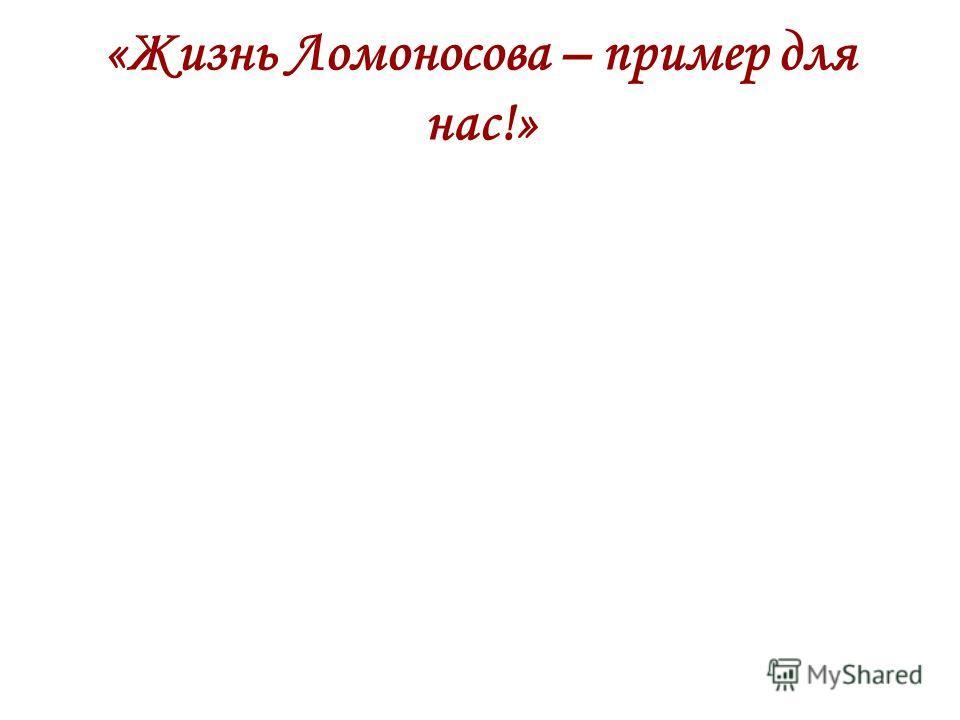 «Жизнь Ломоносова – пример для нас!»