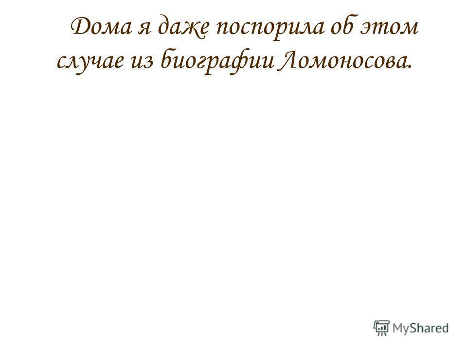Дома я даже поспорила об этом случае из биографии Ломоносова.