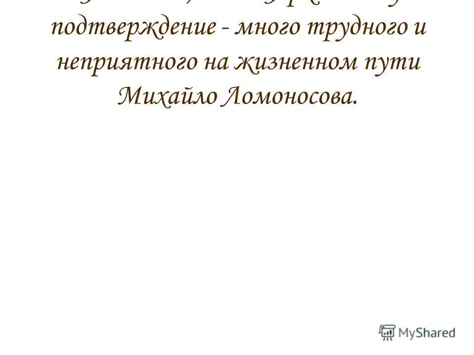 - Я поняла, мама. Яркое тому подтверждение - много трудного и неприятного на жизненном пути Михайло Ломоносова.