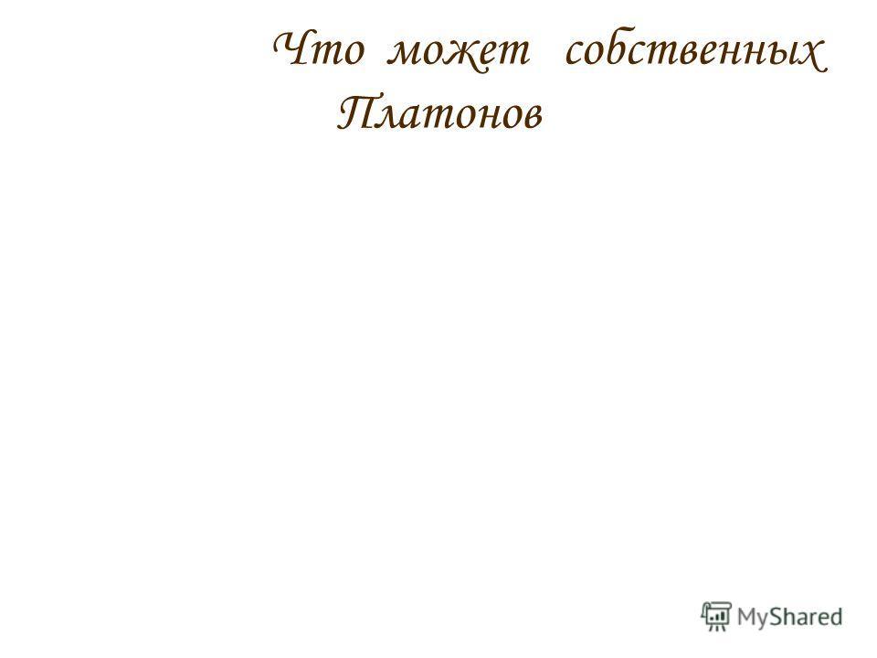 Что может собственных Платонов