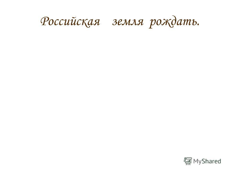 Российская земля рождать.