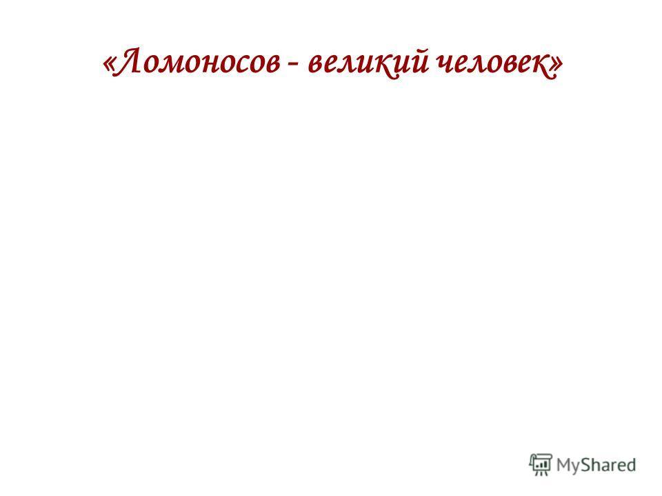 «Ломоносов - великий человек»