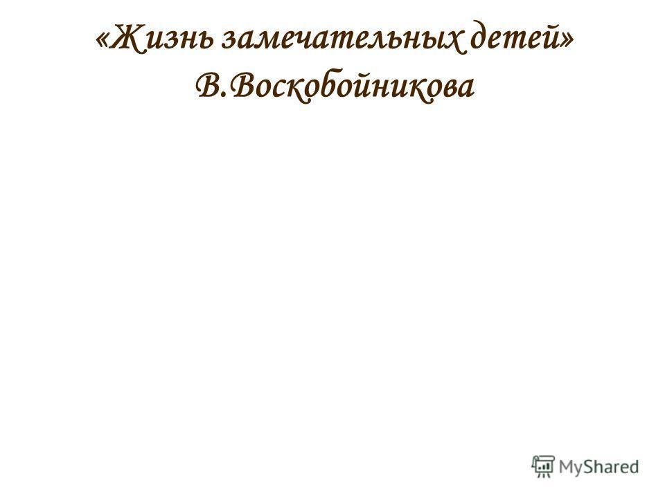 «Жизнь замечательных детей» В.Воскобойникова