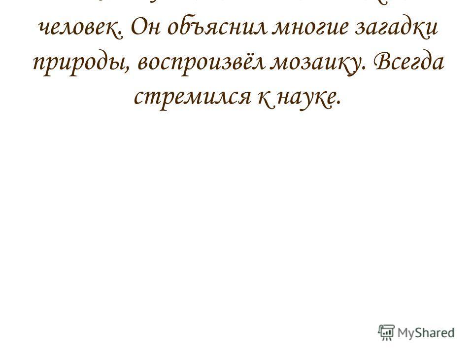 М.В.Ломоносов был великий человек. Он объяснил многие загадки природы, воспроизвёл мозаику. Всегда стремился к науке.