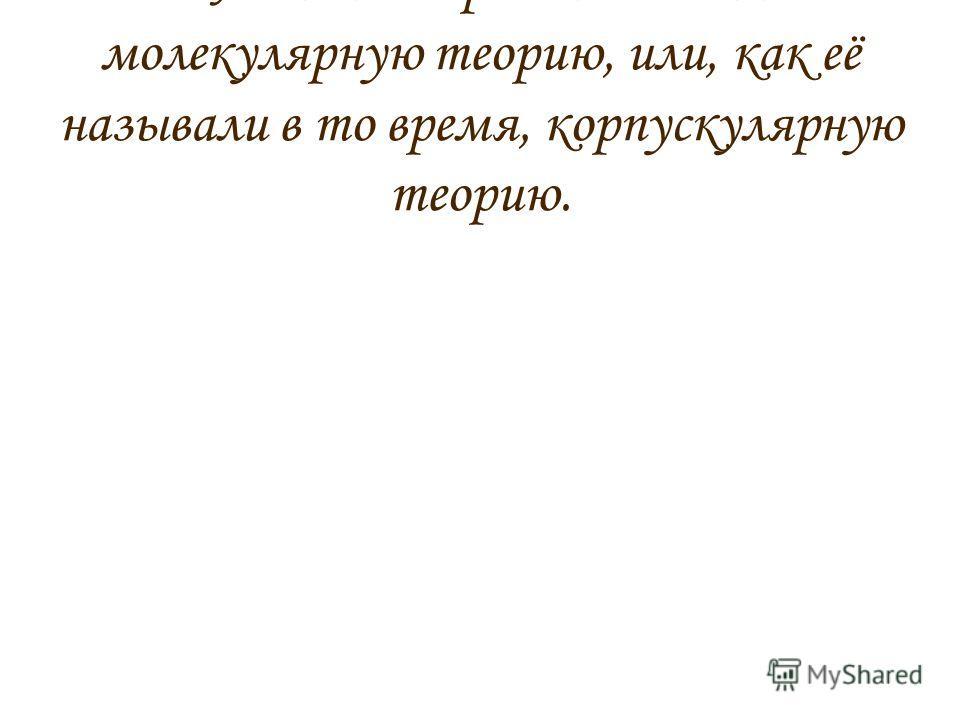 Ломоносов развил атомно- молекулярную теорию, или, как её называли в то время, корпускулярную теорию.