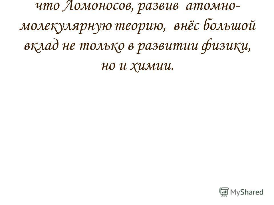 Таким образом, можно сказать, что Ломоносов, развив атомно- молекулярную теорию, внёс большой вклад не только в развитии физики, но и химии.